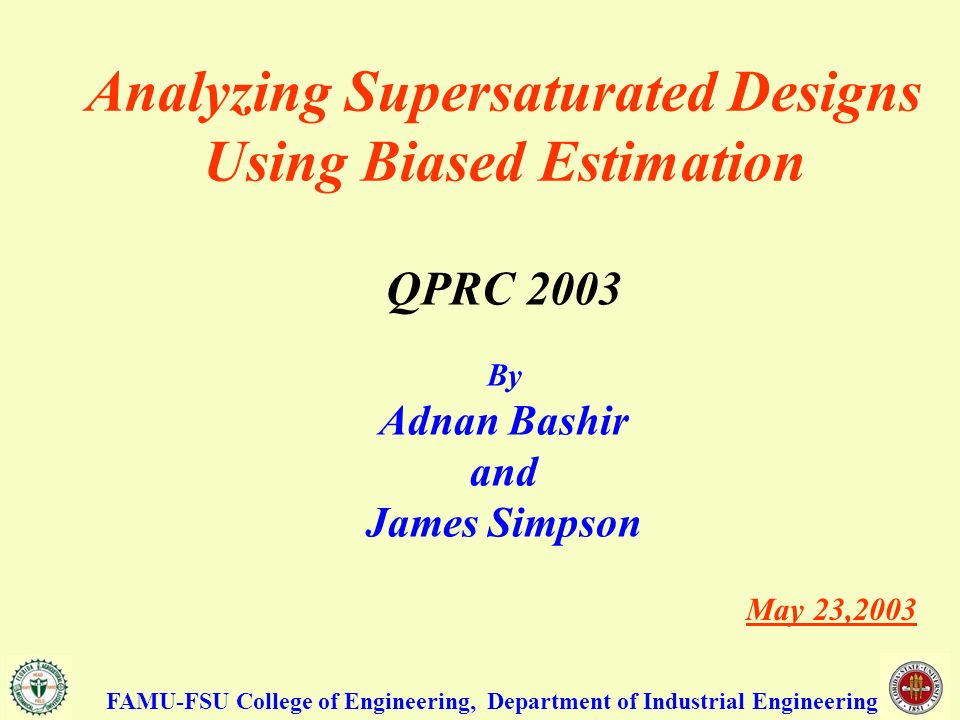 Analyzing Supersaturated Designs Using Biased Estimation QPRC 2003 By Adnan Bashir and James Simpson May 23,2003 FAMU-FSU College of Engineering, Department of Industrial Engineering