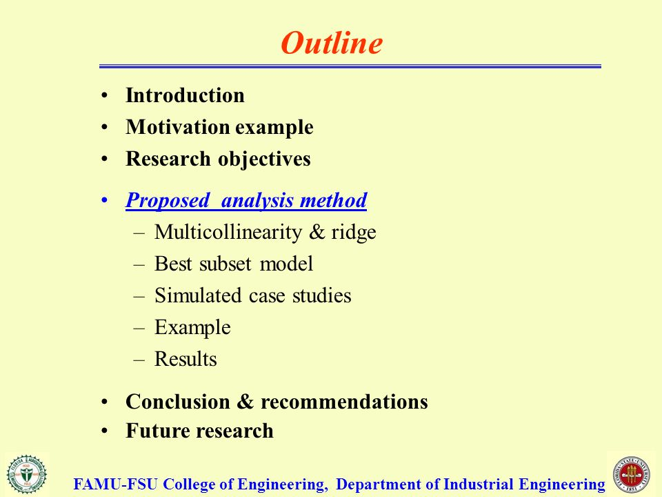Outline Introduction Motivation example Research objectives Proposed analysis method –Multicollinearity & ridge –Best subset model –Simulated case studies –Example –Results Conclusion & recommendations Future research FAMU-FSU College of Engineering, Department of Industrial Engineering