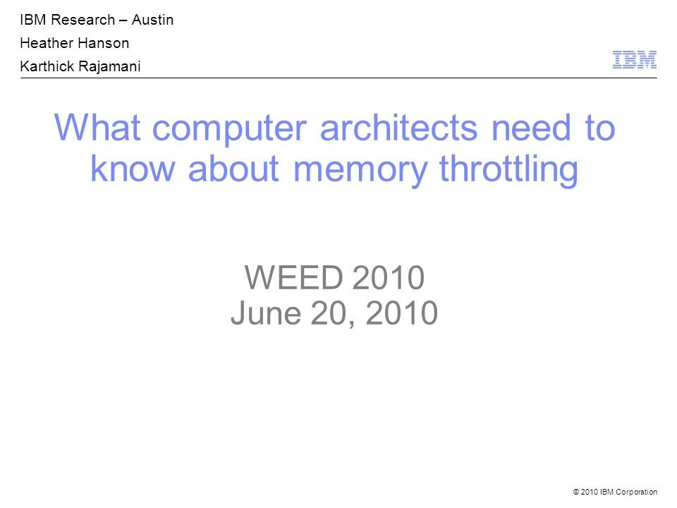 © 2010 IBM Corporation What computer architects need to know about memory throttling WEED 2010 June 20, 2010 IBM Research – Austin Heather Hanson Karthick Rajamani