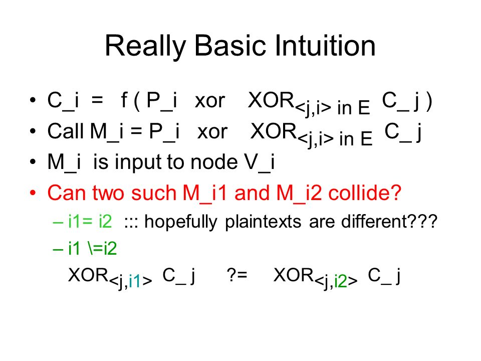 Really Basic Intuition C_i = f ( P_i xor XOR in E C_ j ) Call M_i = P_i xor XOR in E C_ j M_i is input to node V_i Can two such M_i1 and M_i2 collide.