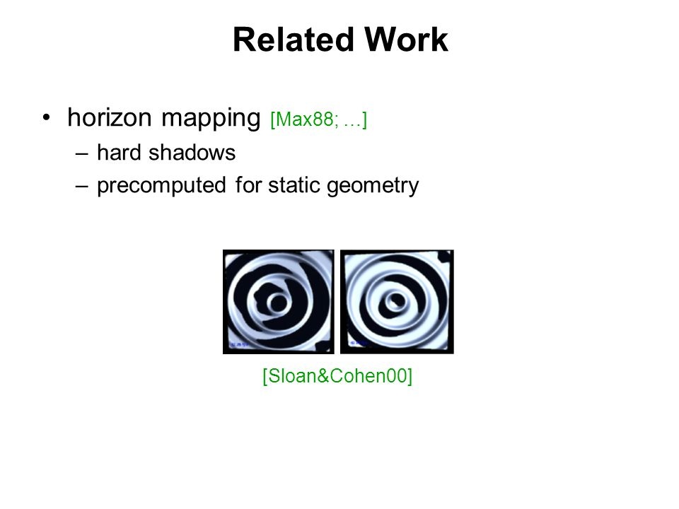 Related Work horizon mapping [Max88; …] – –hard shadows – –precomputed for static geometry [Sloan&Cohen00]