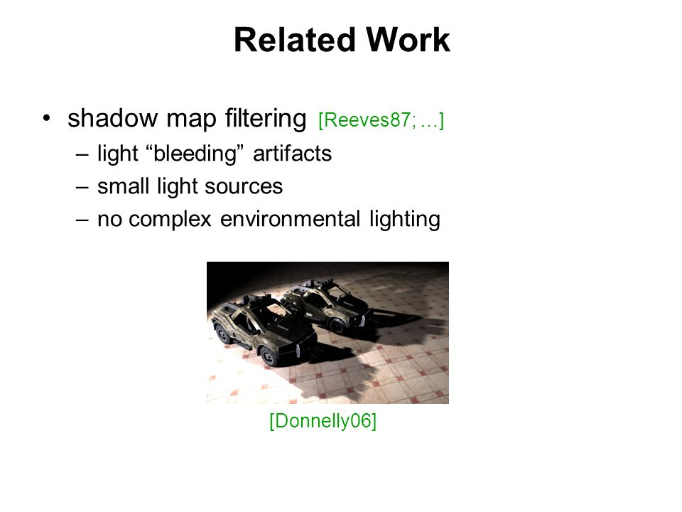 Related Work shadow map filtering [Reeves87; …] – –light bleeding artifacts – –small light sources – –no complex environmental lighting [Donnelly06]