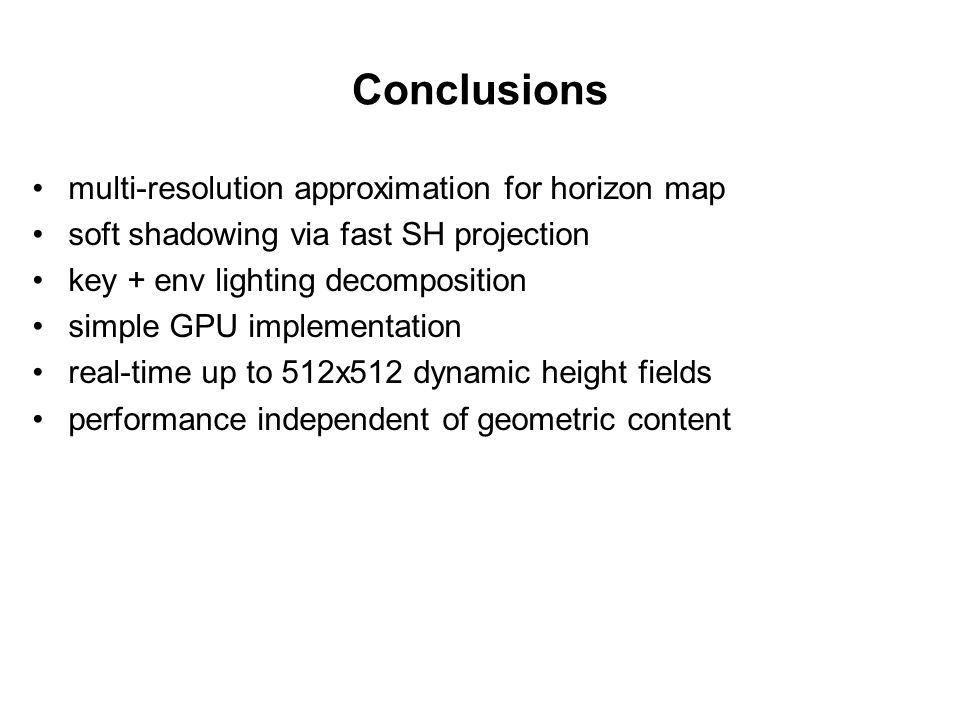 Conclusions multi-resolution approximation for horizon map soft shadowing via fast SH projection key + env lighting decomposition simple GPU implementation real-time up to 512x512 dynamic height fields performance independent of geometric content