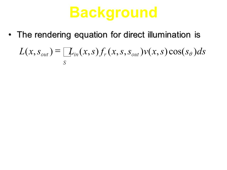 Background The rendering equation for direct illumination isThe rendering equation for direct illumination is dsssxvssxfsxLsxL outr S inout )cos(),(),,(),(),(