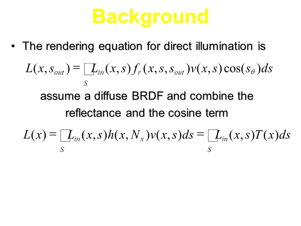 Background The rendering equation for direct illumination isThe rendering equation for direct illumination is assume a diffuse BRDF and combine the reflectance and the cosine term dsssxvssxfsxLsxL outr S inout )cos(),(),,(),(),( dsxTsxL sxvNxhsxLxL S inx S )(),(),(),(),()(