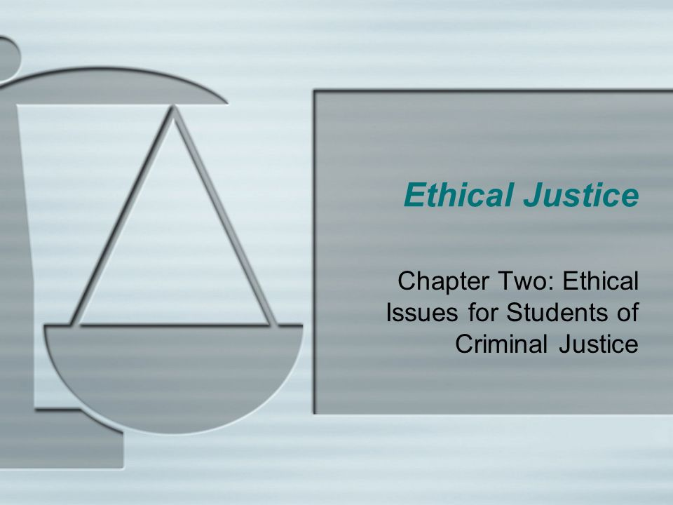 Ethical Justice Chapter Two: Ethical Issues for Students of Criminal Justice