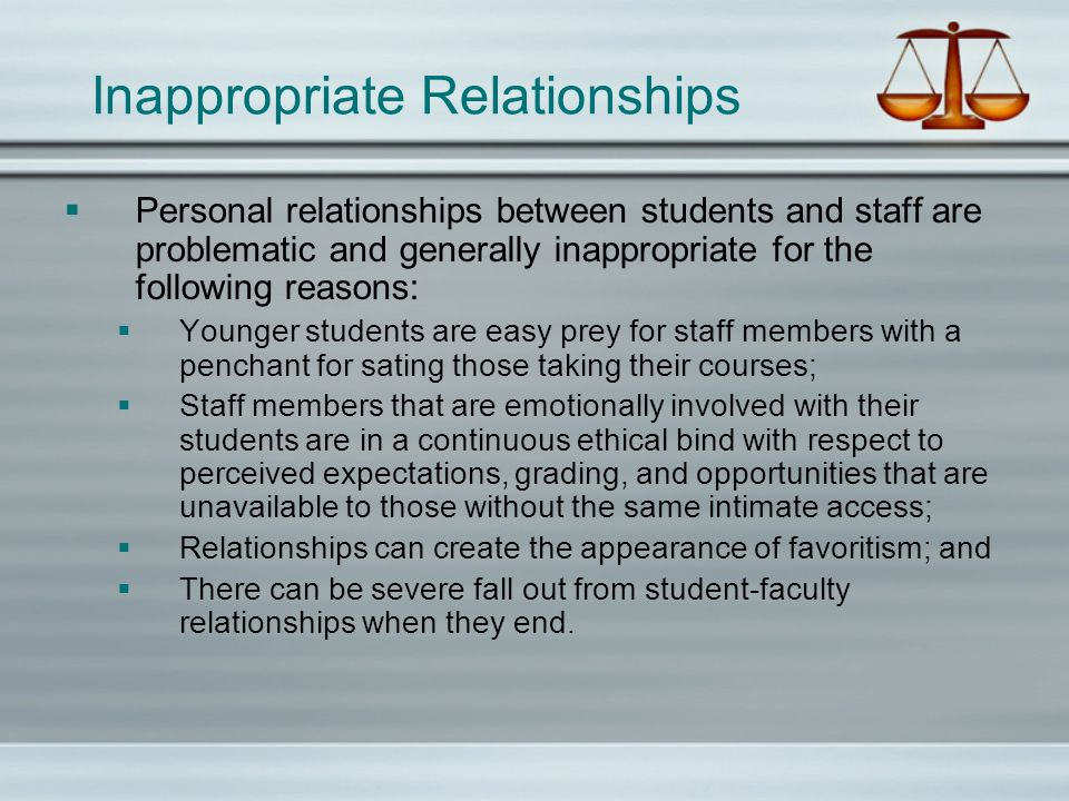 Inappropriate Relationships Personal relationships between students and staff are problematic and generally inappropriate for the following reasons: Younger students are easy prey for staff members with a penchant for sating those taking their courses; Staff members that are emotionally involved with their students are in a continuous ethical bind with respect to perceived expectations, grading, and opportunities that are unavailable to those without the same intimate access; Relationships can create the appearance of favoritism; and There can be severe fall out from student-faculty relationships when they end.