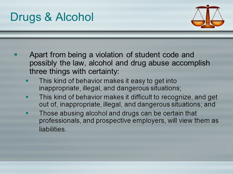Drugs & Alcohol Apart from being a violation of student code and possibly the law, alcohol and drug abuse accomplish three things with certainty: This kind of behavior makes it easy to get into inappropriate, illegal, and dangerous situations; This kind of behavior makes it difficult to recognize, and get out of, inappropriate, illegal, and dangerous situations; and Those abusing alcohol and drugs can be certain that professionals, and prospective employers, will view them as liabilities.