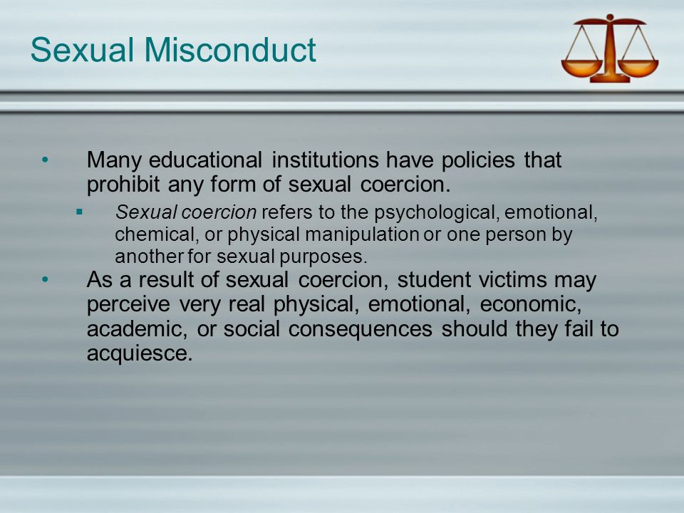 Sexual Misconduct Many educational institutions have policies that prohibit any form of sexual coercion.