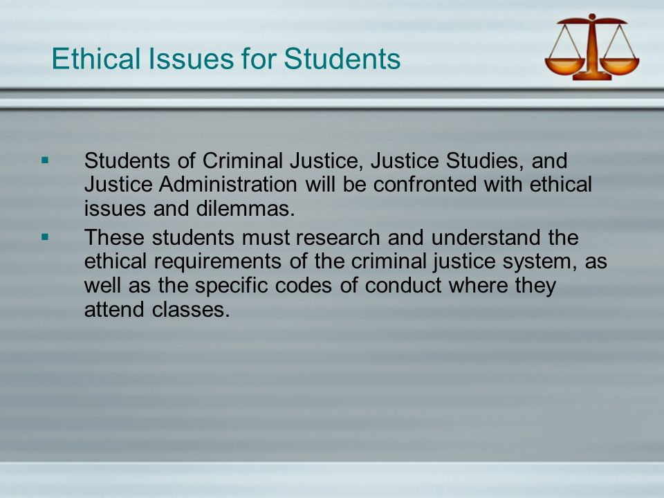 Ethical Issues for Students Students of Criminal Justice, Justice Studies, and Justice Administration will be confronted with ethical issues and dilemmas.
