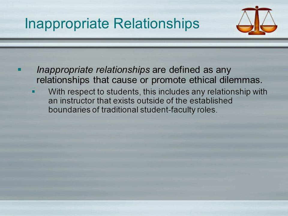 Inappropriate Relationships Inappropriate relationships are defined as any relationships that cause or promote ethical dilemmas.