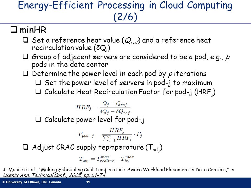 © University of Ottawa, ON, Canada11 Energy-Efficient Processing in Cloud Computing (2/6) minHR Set a reference heat value (Q ref ) and a reference heat recirculation value (δQ i ) Group of adjacent servers are considered to be a pod, e.g., p pods in the data center Determine the power level in each pod by p iterations Set the power level of servers in pod-j to maximum Calculate Heat Recirculation Factor for pod-j (HRF j ) Calculate power level for pod-j Adjust CRAC supply tepmperature (T adj ) J.
