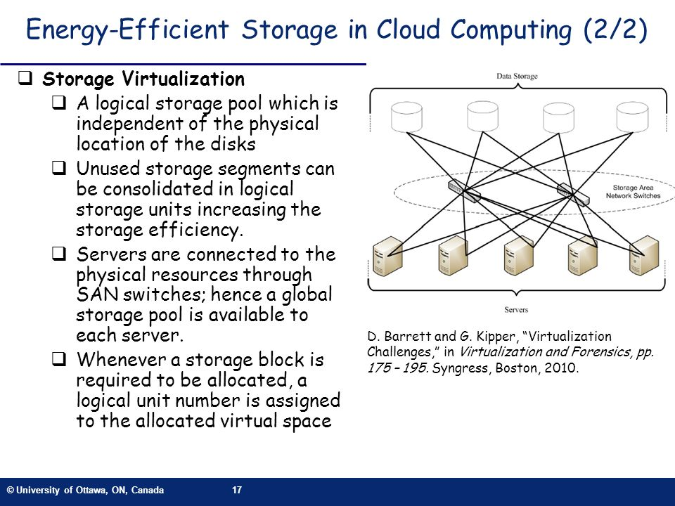 © University of Ottawa, ON, Canada17 Energy-Efficient Storage in Cloud Computing (2/2) Storage Virtualization A logical storage pool which is independent of the physical location of the disks Unused storage segments can be consolidated in logical storage units increasing the storage efficiency.