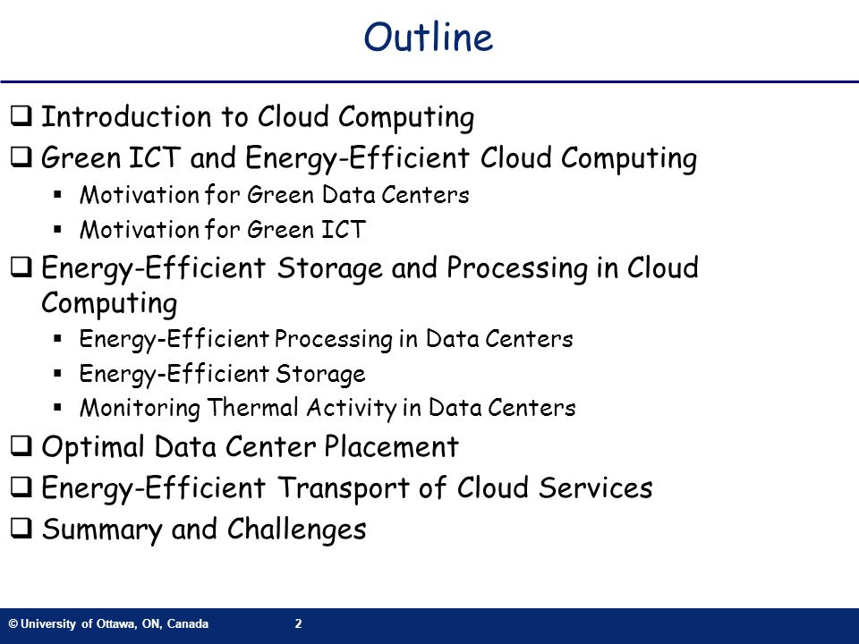 © University of Ottawa, ON, Canada2 Outline Introduction to Cloud Computing Green ICT and Energy-Efficient Cloud Computing Motivation for Green Data Centers Motivation for Green ICT Energy-Efficient Storage and Processing in Cloud Computing Energy-Efficient Processing in Data Centers Energy-Efficient Storage Monitoring Thermal Activity in Data Centers Optimal Data Center Placement Energy-Efficient Transport of Cloud Services Summary and Challenges