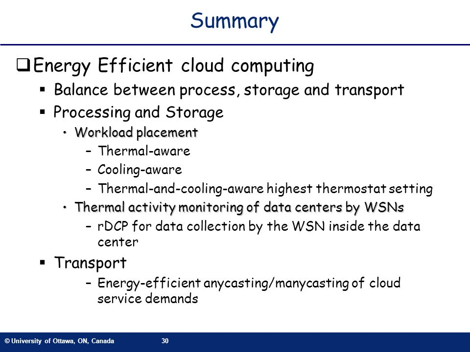 © University of Ottawa, ON, Canada30 Summary Energy Efficient cloud computing Balance between process, storage and transport Processing and Storage Workload placementWorkload placement –Thermal-aware –Cooling-aware –Thermal-and-cooling-aware highest thermostat setting Thermal activity monitoring of data centers by WSNsThermal activity monitoring of data centers by WSNs –rDCP for data collection by the WSN inside the data center Transport –Energy-efficient anycasting/manycasting of cloud service demands