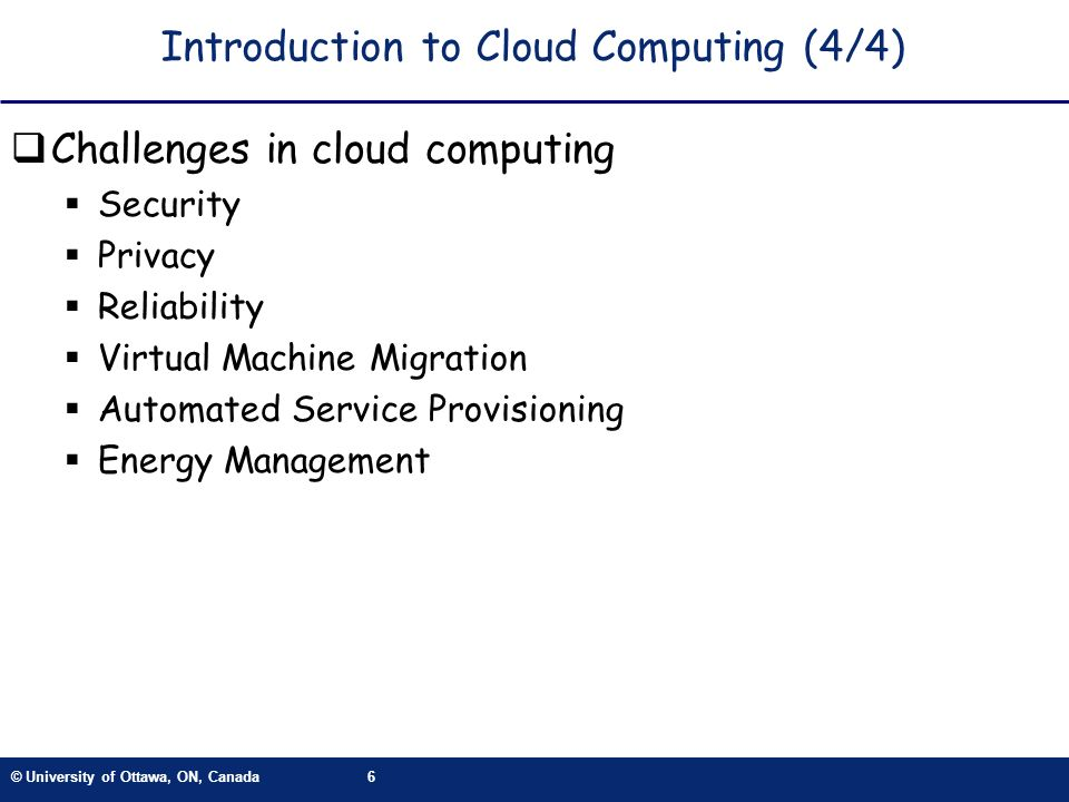 © University of Ottawa, ON, Canada6 Introduction to Cloud Computing (4/4) Challenges in cloud computing Security Privacy Reliability Virtual Machine Migration Automated Service Provisioning Energy Management