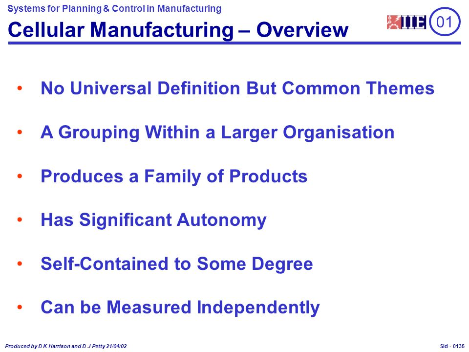 Systems for Planning & Control in Manufacturing Produced by D K Harrison and D J Petty 21/04/02 Sld - Cellular Manufacturing – Overview No Universal Definition But Common Themes A Grouping Within a Larger Organisation Produces a Family of Products Has Significant Autonomy Self-Contained to Some Degree Can be Measured Independently 01 0135
