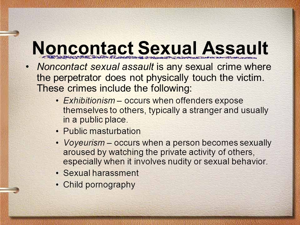 Noncontact Sexual Assault Noncontact sexual assault is any sexual crime where the perpetrator does not physically touch the victim.