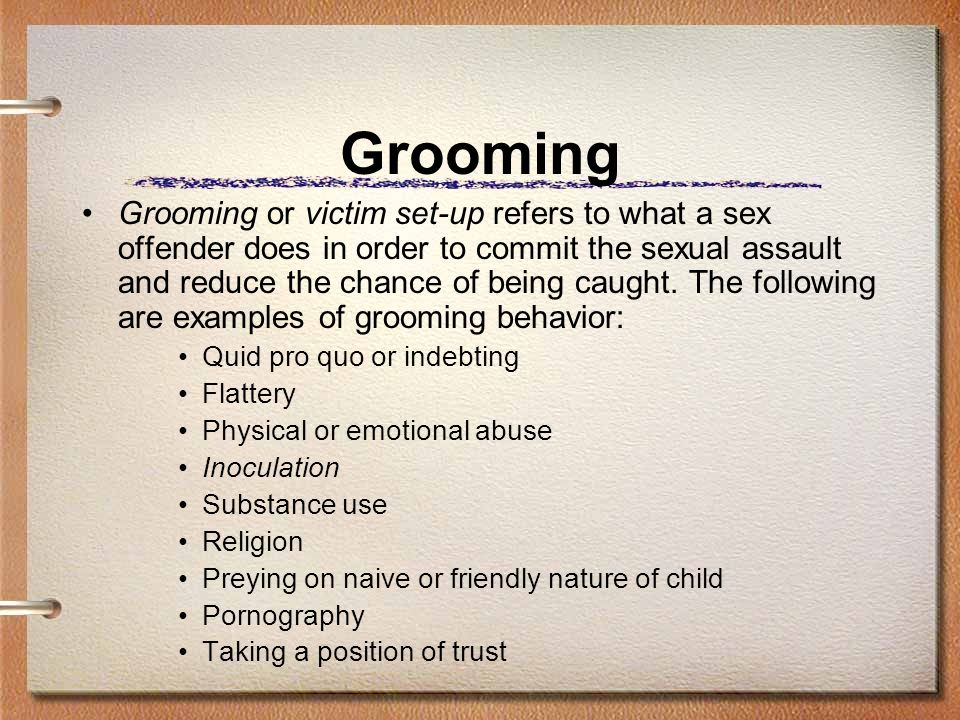 Grooming Grooming or victim set-up refers to what a sex offender does in order to commit the sexual assault and reduce the chance of being caught.