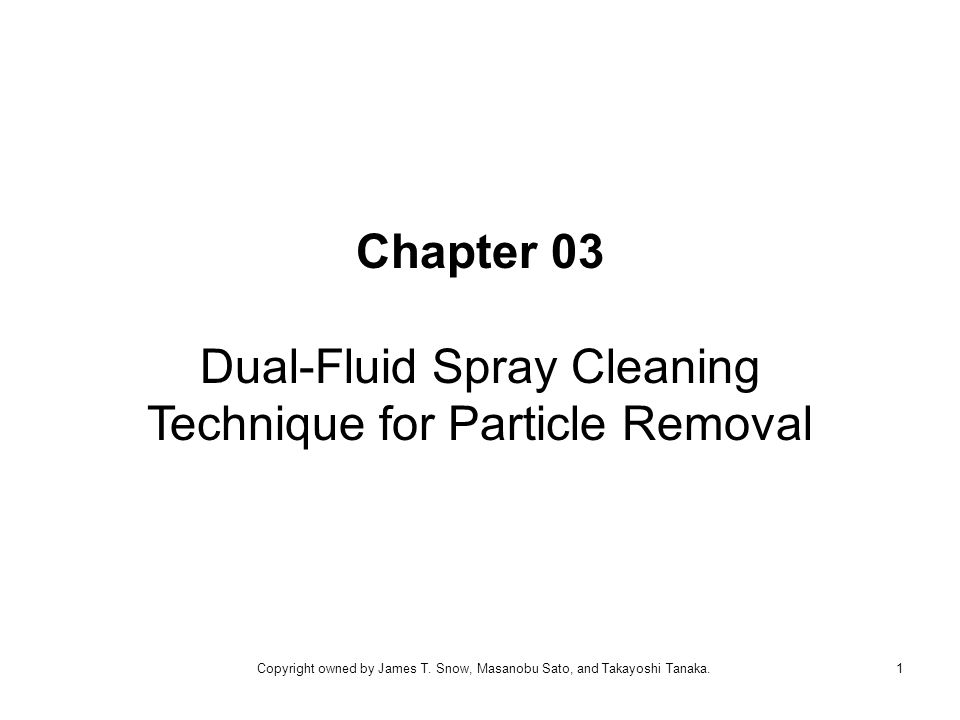 Chapter 03 Dual-Fluid Spray Cleaning Technique for Particle Removal 1Copyright owned by James T.