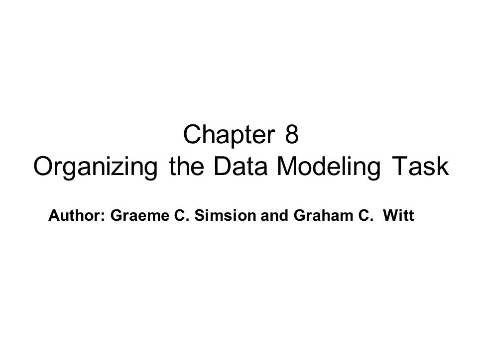 Author: Graeme C. Simsion and Graham C. Witt Chapter 8 Organizing the Data Modeling Task