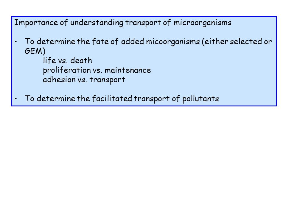 Importance of understanding transport of microorganisms To determine the fate of added micoorganisms (either selected or GEM) life vs.