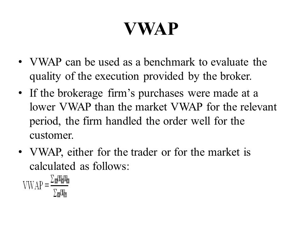 VWAP VWAP can be used as a benchmark to evaluate the quality of the execution provided by the broker.