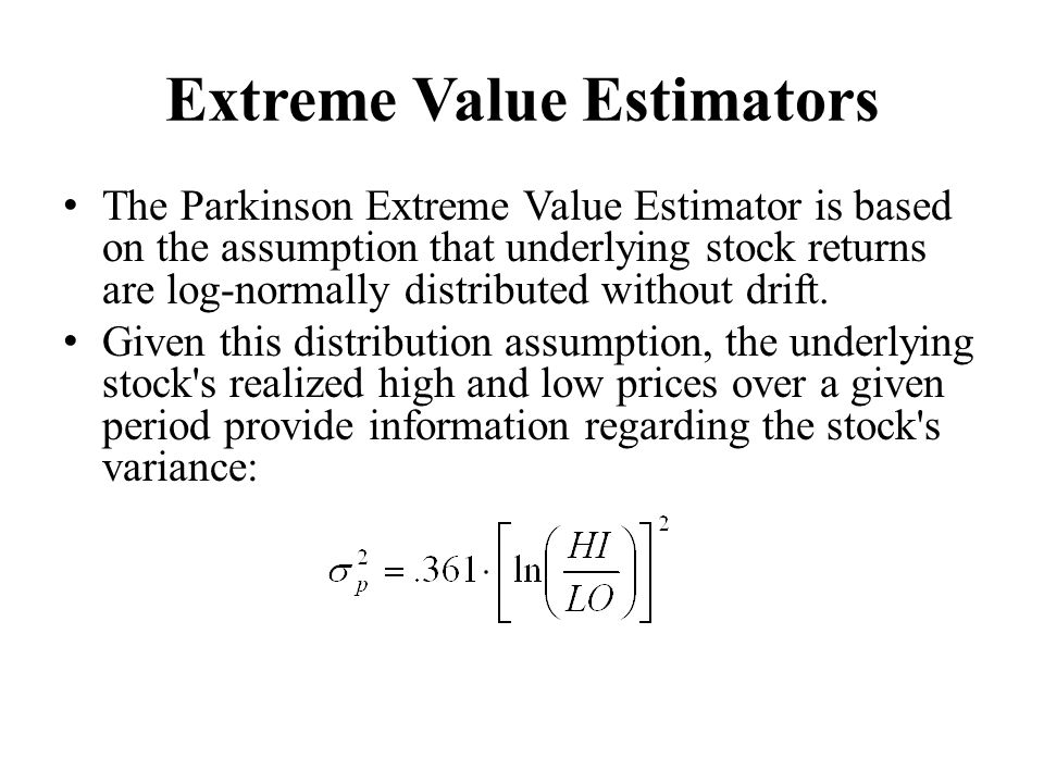Extreme Value Estimators The Parkinson Extreme Value Estimator is based on the assumption that underlying stock returns are log-normally distributed without drift.