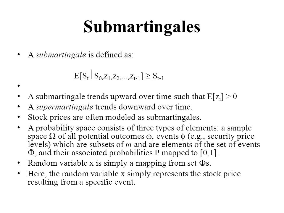Submartingales A submartingale is defined as: E[S t S 0,z 1,z 2,...,z t-1 ] S t-1 A submartingale trends upward over time such that E[z i ] > 0 A supermartingale trends downward over time.