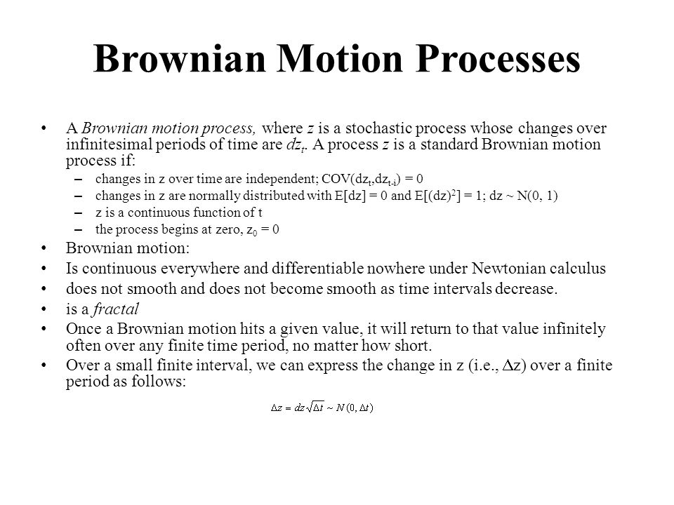 Brownian Motion Processes A Brownian motion process, where z is a stochastic process whose changes over infinitesimal periods of time are dz t.