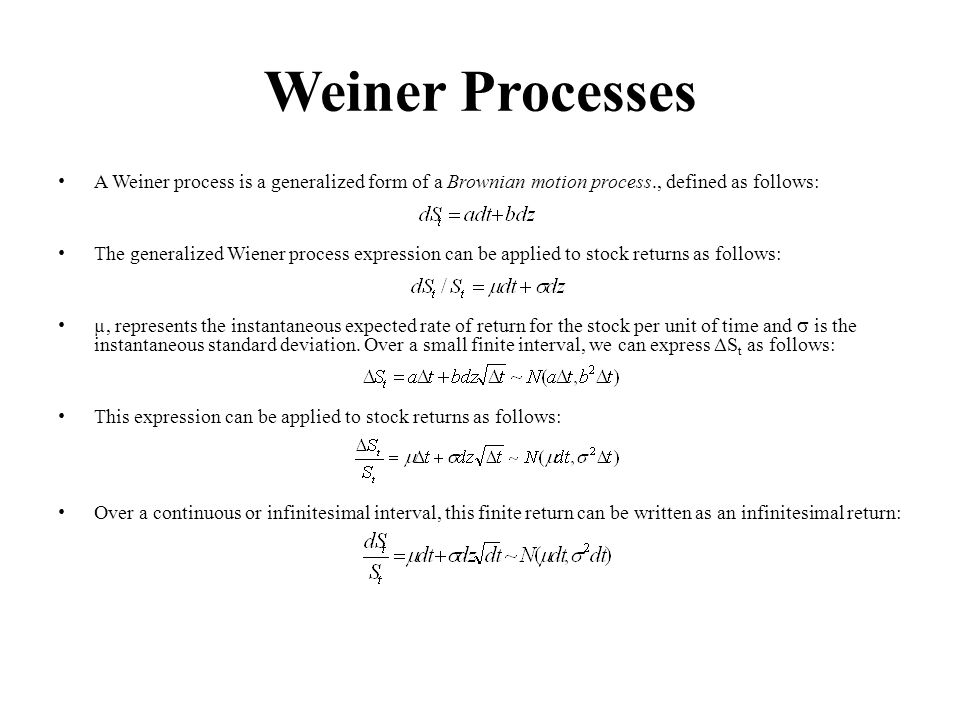 Weiner Processes A Weiner process is a generalized form of a Brownian motion process., defined as follows: The generalized Wiener process expression can be applied to stock returns as follows: µ, represents the instantaneous expected rate of return for the stock per unit of time and is the instantaneous standard deviation.