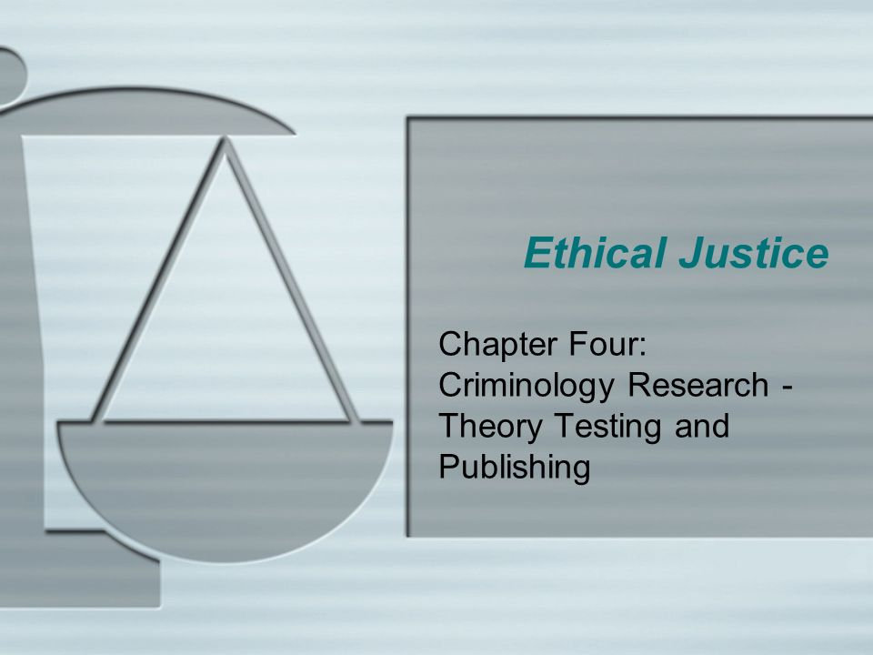 Ethical Justice Chapter Four: Criminology Research - Theory Testing and Publishing