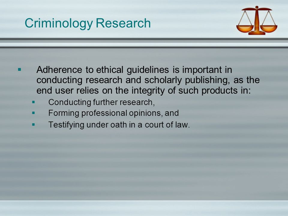 Criminology Research Adherence to ethical guidelines is important in conducting research and scholarly publishing, as the end user relies on the integrity of such products in: Conducting further research, Forming professional opinions, and Testifying under oath in a court of law.