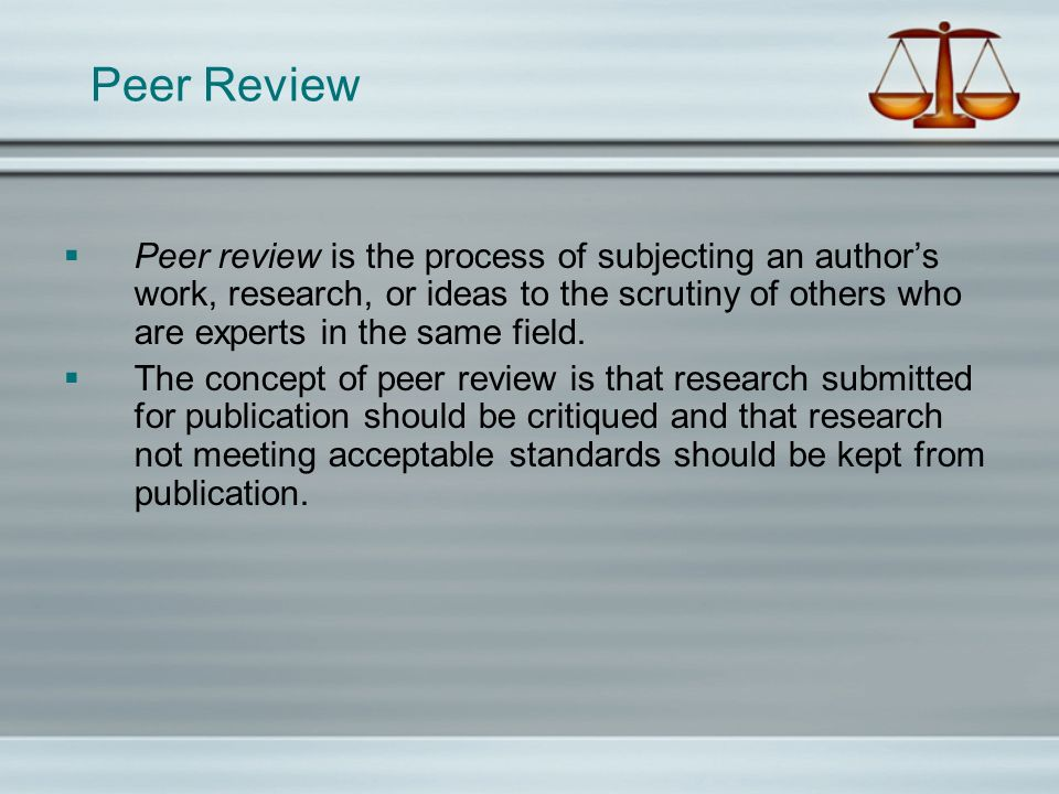 Peer Review Peer review is the process of subjecting an authors work, research, or ideas to the scrutiny of others who are experts in the same field.