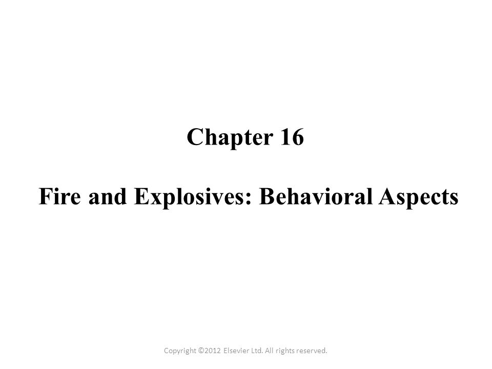 Chapter 16 Fire and Explosives: Behavioral Aspects Copyright ©2012 Elsevier Ltd.
