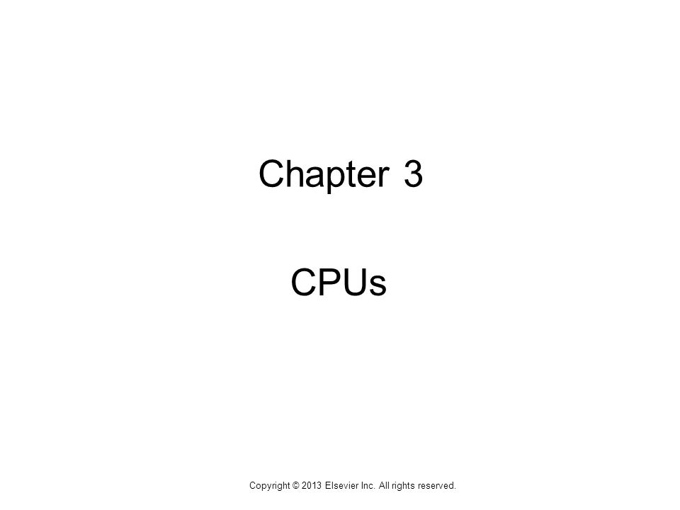 1 Copyright © 2013 Elsevier Inc. All rights reserved. Chapter 3 CPUs