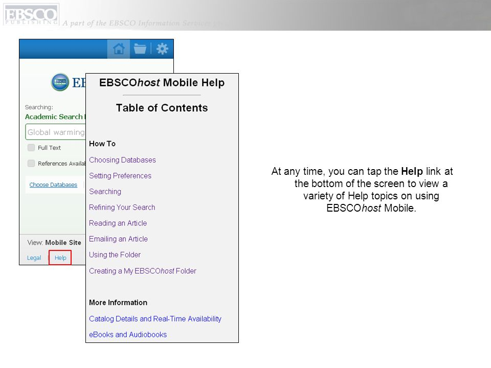 At any time, you can tap the Help link at the bottom of the screen to view a variety of Help topics on using EBSCOhost Mobile.