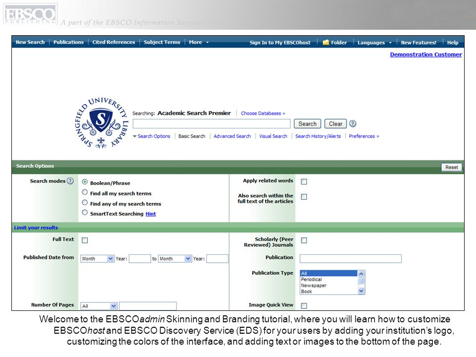 Welcome to the EBSCOadmin Skinning and Branding tutorial, where you will learn how to customize EBSCOhost and EBSCO Discovery Service (EDS) for your users by adding your institutions logo, customizing the colors of the interface, and adding text or images to the bottom of the page.