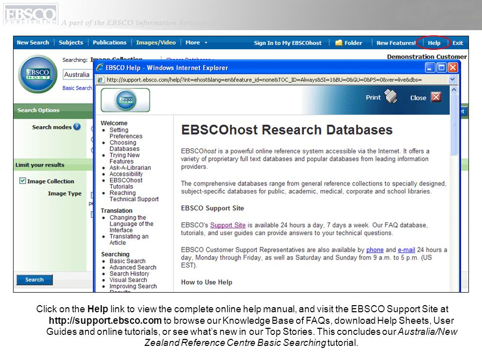 Click on the Help link to view the complete online help manual, and visit the EBSCO Support Site at http://support.ebsco.com to browse our Knowledge Base of FAQs, download Help Sheets, User Guides and online tutorials, or see whats new in our Top Stories.