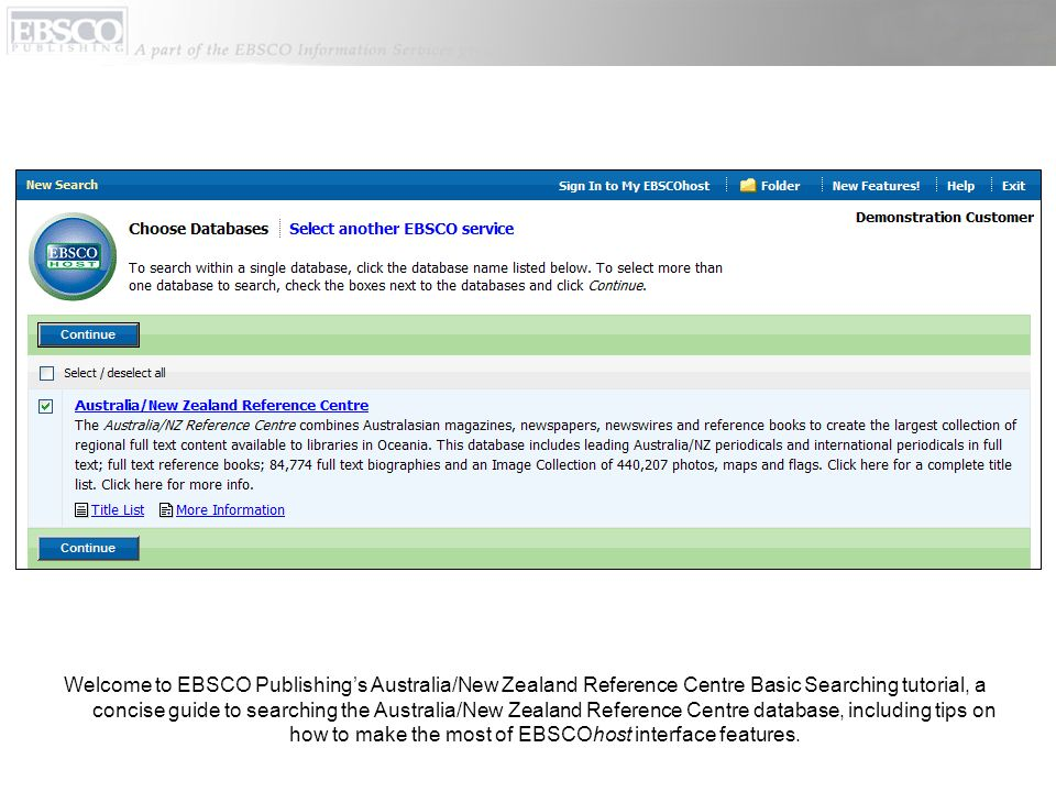 Welcome to EBSCO Publishings Australia/New Zealand Reference Centre Basic Searching tutorial, a concise guide to searching the Australia/New Zealand Reference Centre database, including tips on how to make the most of EBSCOhost interface features.