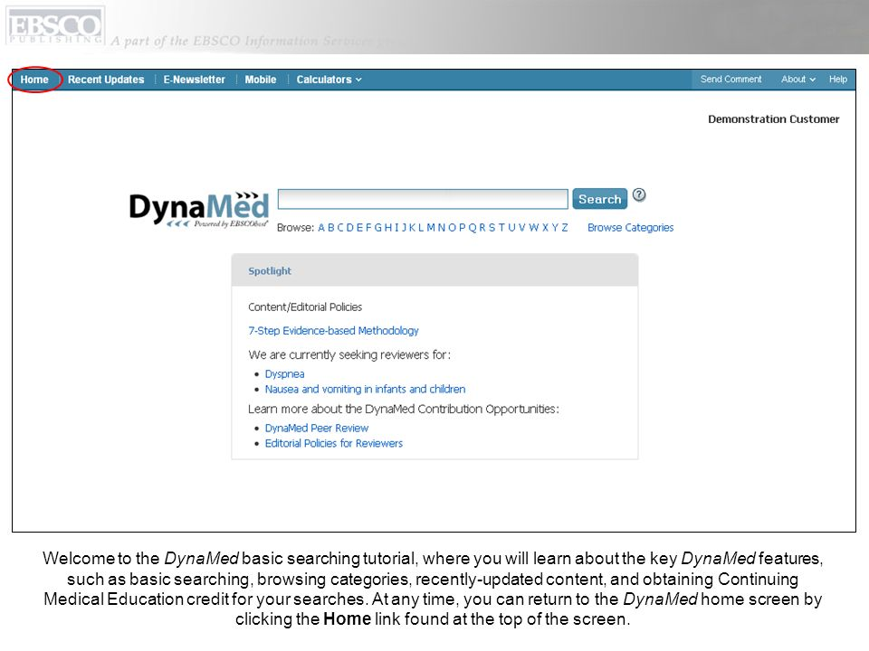 Welcome to the DynaMed basic searching tutorial, where you will learn about the key DynaMed features, such as basic searching, browsing categories, recently-updated content, and obtaining Continuing Medical Education credit for your searches.
