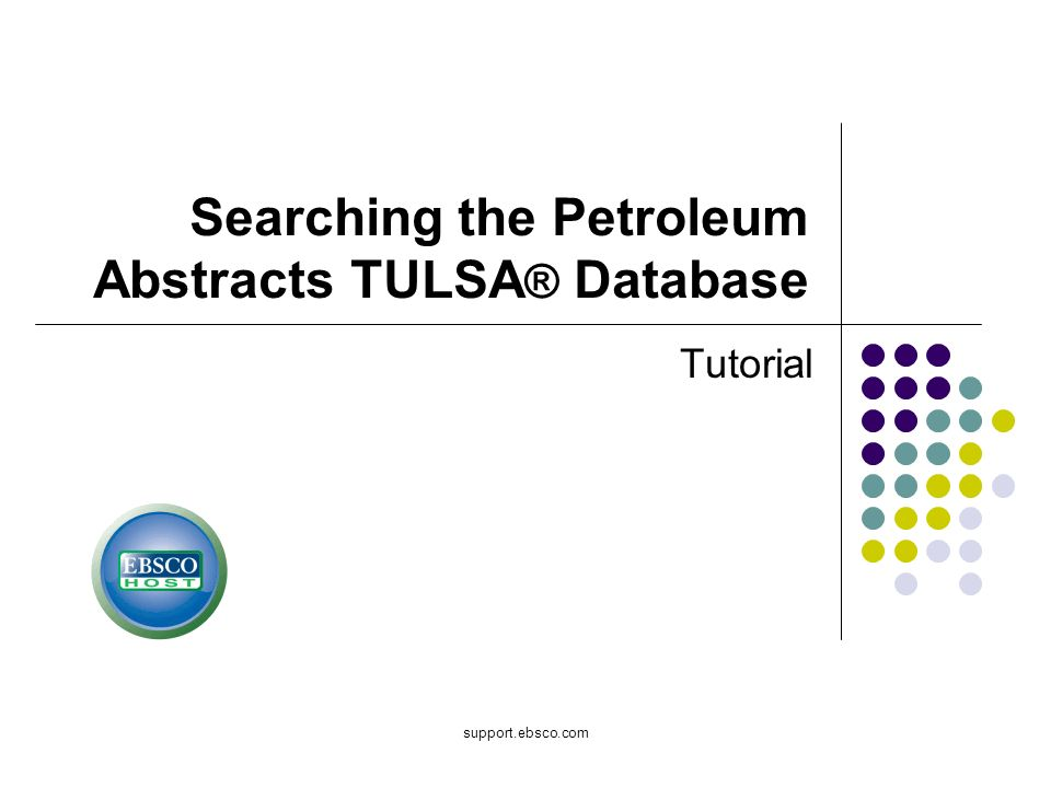 support.ebsco.com Searching the Petroleum Abstracts TULSA ® Database Tutorial