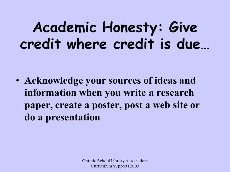 Ontario School Library Association: Curriculum Supports 2003 Academic Honesty: Give credit where credit is due… Acknowledge your sources of ideas and information when you write a research paper, create a poster, post a web site or do a presentation