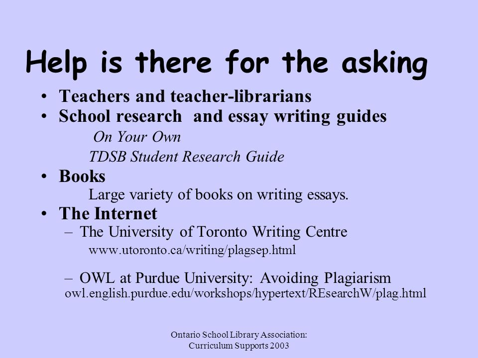 Ontario School Library Association: Curriculum Supports 2003 Help is there for the asking Teachers and teacher-librarians School research and essay writing guides On Your Own TDSB Student Research Guide Books Large variety of books on writing essays.