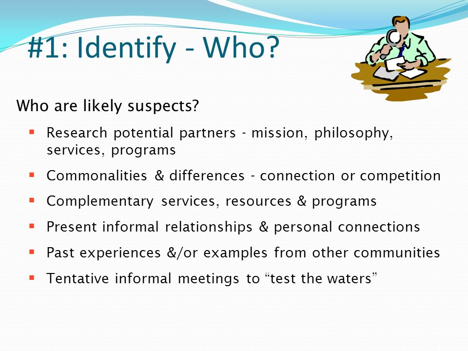 #1: Identify - Who. Who are likely suspects.