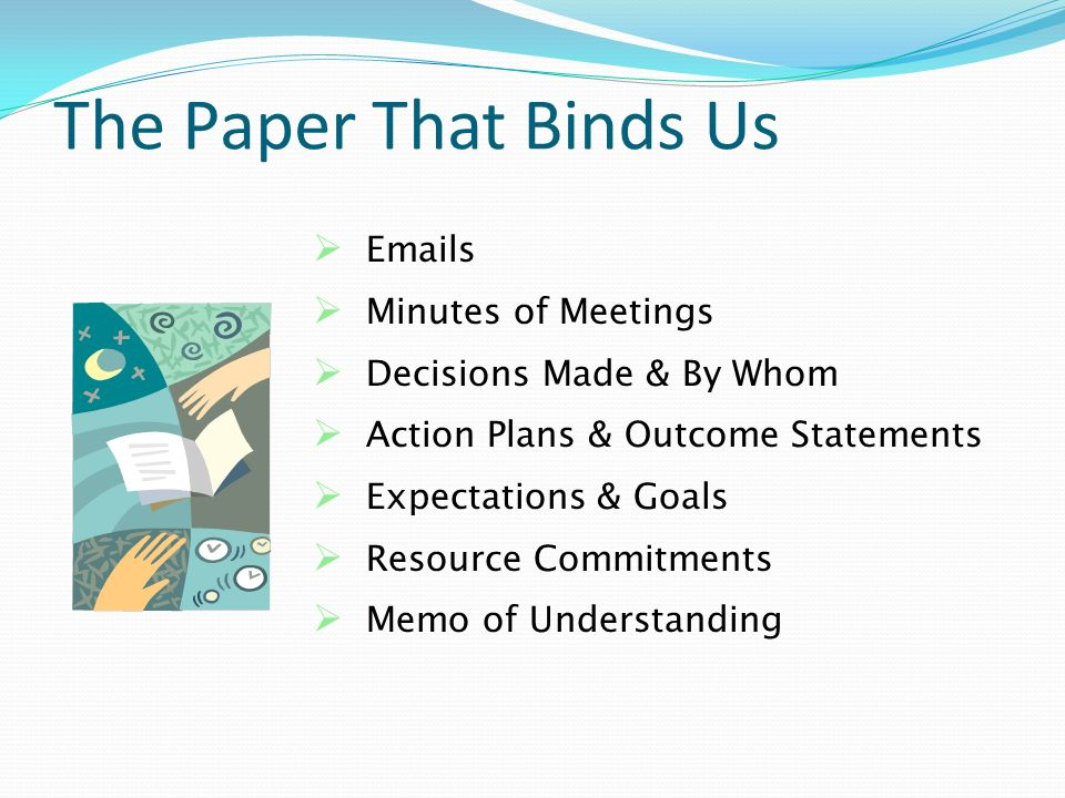 The Paper That Binds Us Emails Minutes of Meetings Decisions Made & By Whom Action Plans & Outcome Statements Expectations & Goals Resource Commitments Memo of Understanding