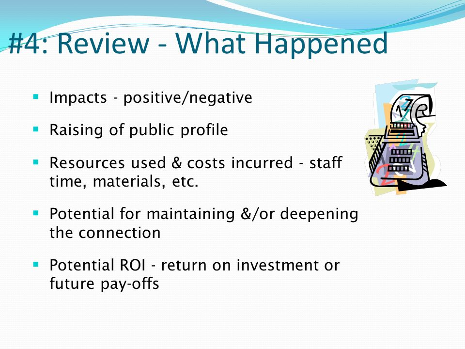 #4: Review - What Happened Impacts - positive/negative Raising of public profile Resources used & costs incurred - staff time, materials, etc.
