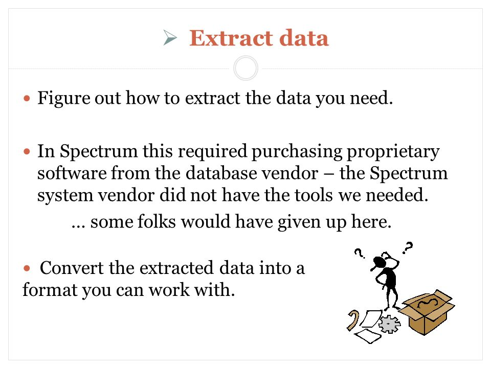 Extract data Figure out how to extract the data you need.