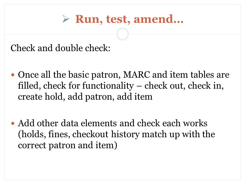 Run, test, amend… Check and double check: Once all the basic patron, MARC and item tables are filled, check for functionality – check out, check in, create hold, add patron, add item Add other data elements and check each works (holds, fines, checkout history match up with the correct patron and item)