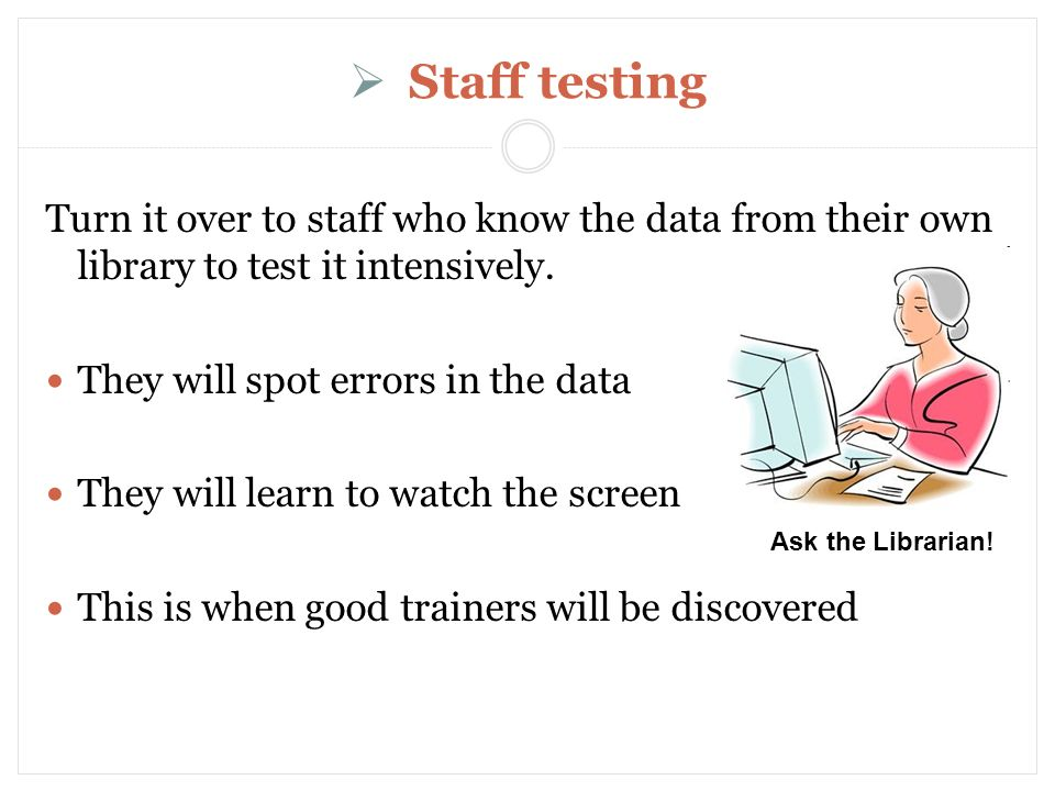 Staff testing Turn it over to staff who know the data from their own library to test it intensively.
